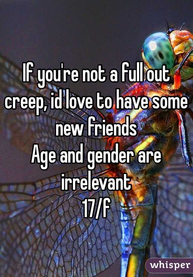 If you're not a full out creep, id love to have some new friends  Age and gender are irrelevant  17/f