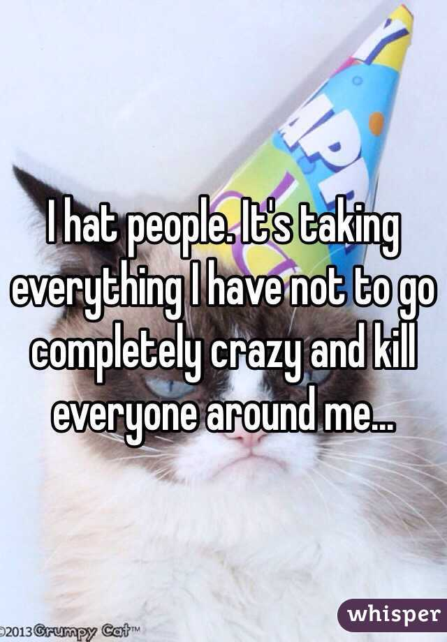 I hat people. It's taking everything I have not to go completely crazy and kill everyone around me...