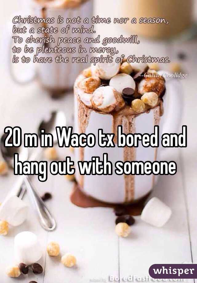 20 m in Waco tx bored and hang out with someone