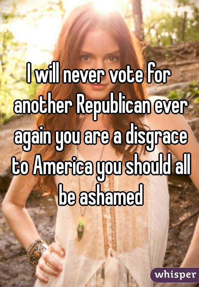 I will never vote for another Republican ever again you are a disgrace to America you should all be ashamed