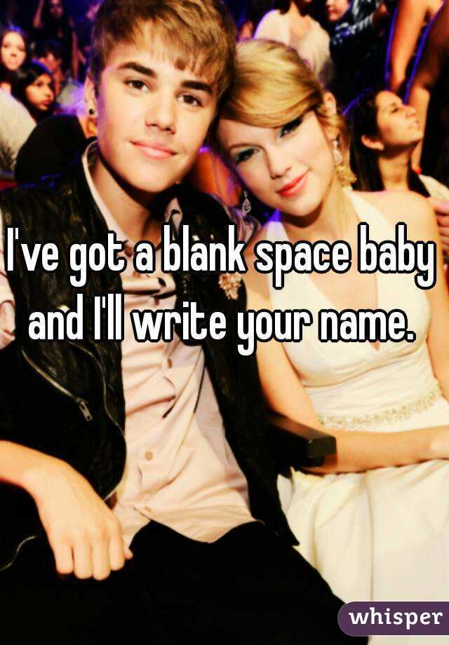 I've got a blank space baby and I'll write your name.