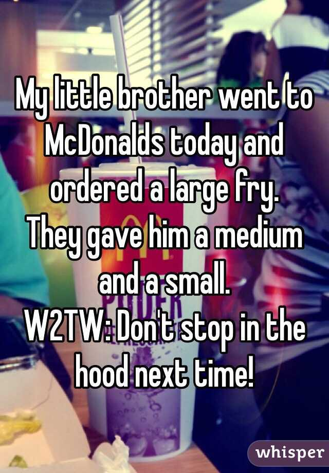 My little brother went to McDonalds today and ordered a large fry.  They gave him a medium and a small.  W2TW: Don't stop in the hood next time!