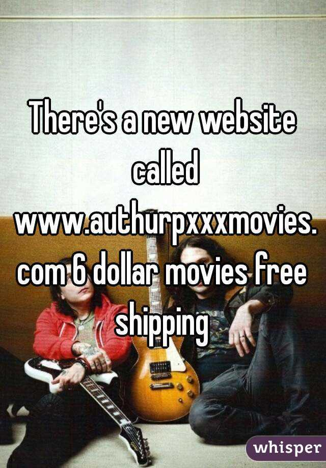 There's a new website called www.authurpxxxmovies.com 6 dollar movies free shipping