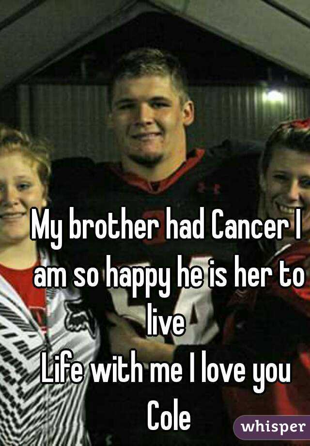 My brother had Cancer I am so happy he is her to live  Life with me I love you Cole