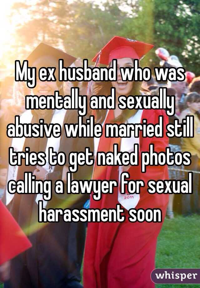 My ex husband who was mentally and sexually abusive while married still tries to get naked photos calling a lawyer for sexual harassment soon