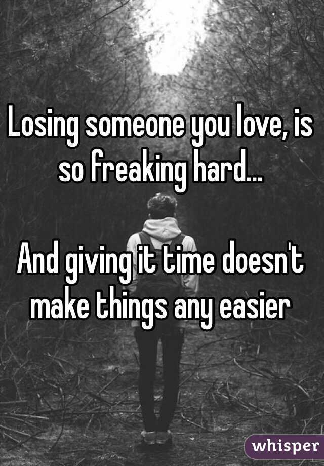 Losing someone you love, is so freaking hard...  And giving it time doesn't make things any easier