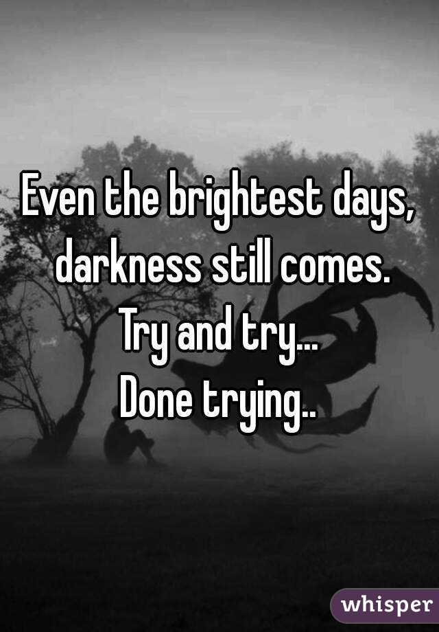 Even the brightest days, darkness still comes. Try and try... Done trying..