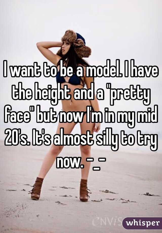 "I want to be a model. I have the height and a ""pretty face"" but now I'm in my mid 20's. It's almost silly to try now. -_-"