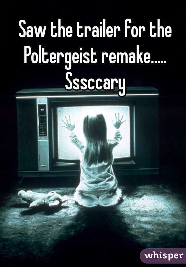 Saw the trailer for the Poltergeist remake..... Sssccary