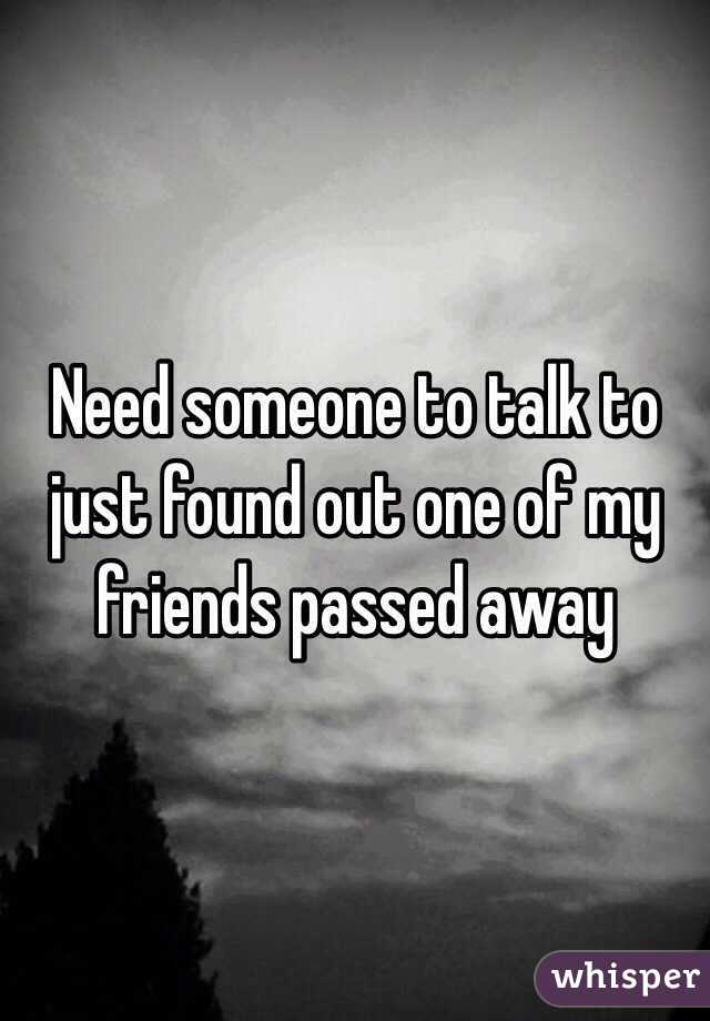 Need someone to talk to just found out one of my friends passed away