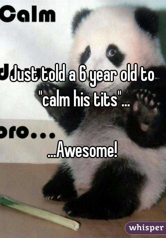 "Just told a 6 year old to ""calm his tits""...  ...Awesome!"
