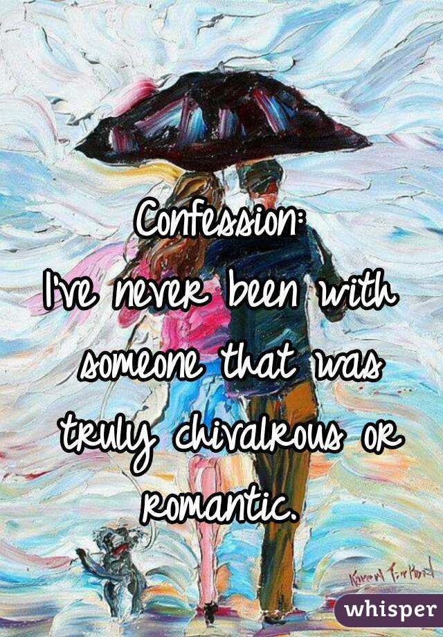 Confession: I've never been with someone that was truly chivalrous or romantic.