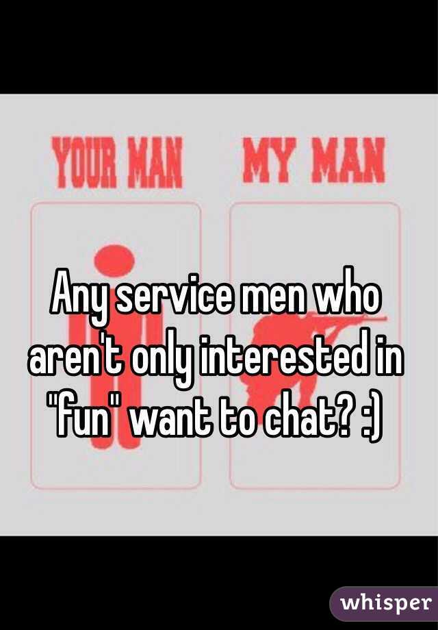 """Any service men who aren't only interested in """"fun"""" want to chat? :)"""