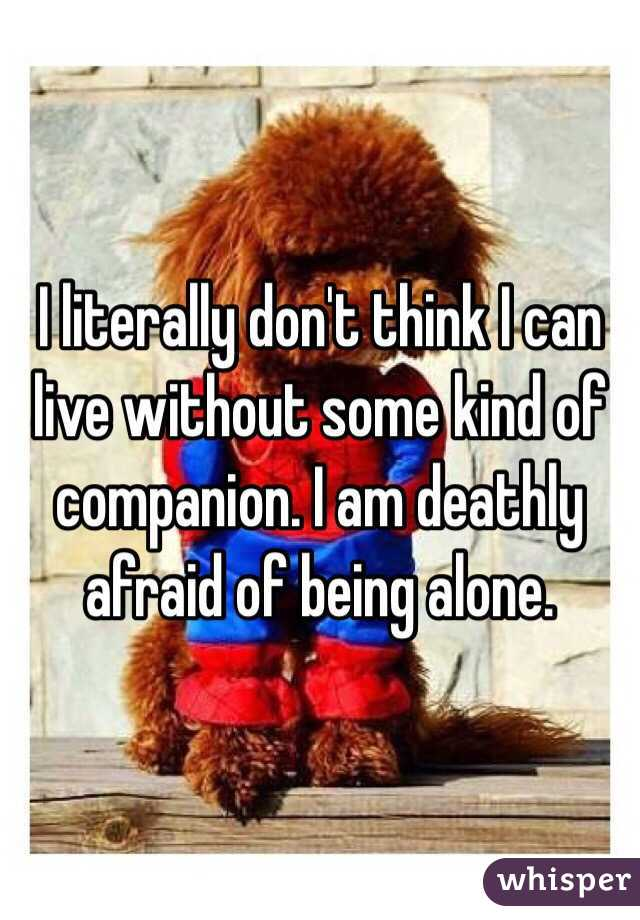 I literally don't think I can live without some kind of companion. I am deathly afraid of being alone.