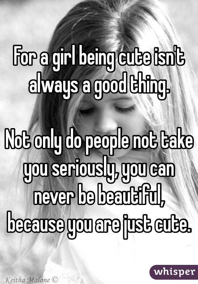 For a girl being cute isn't always a good thing.   Not only do people not take you seriously, you can never be beautiful, because you are just cute.
