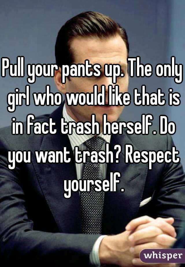 Pull your pants up. The only girl who would like that is in fact trash herself. Do you want trash? Respect yourself.