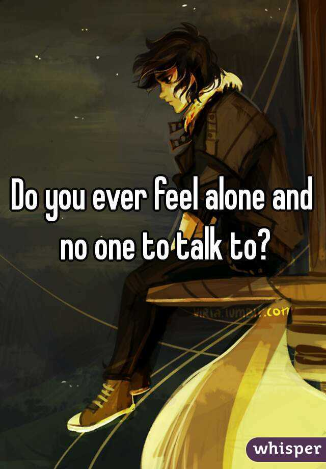 Do you ever feel alone and no one to talk to?