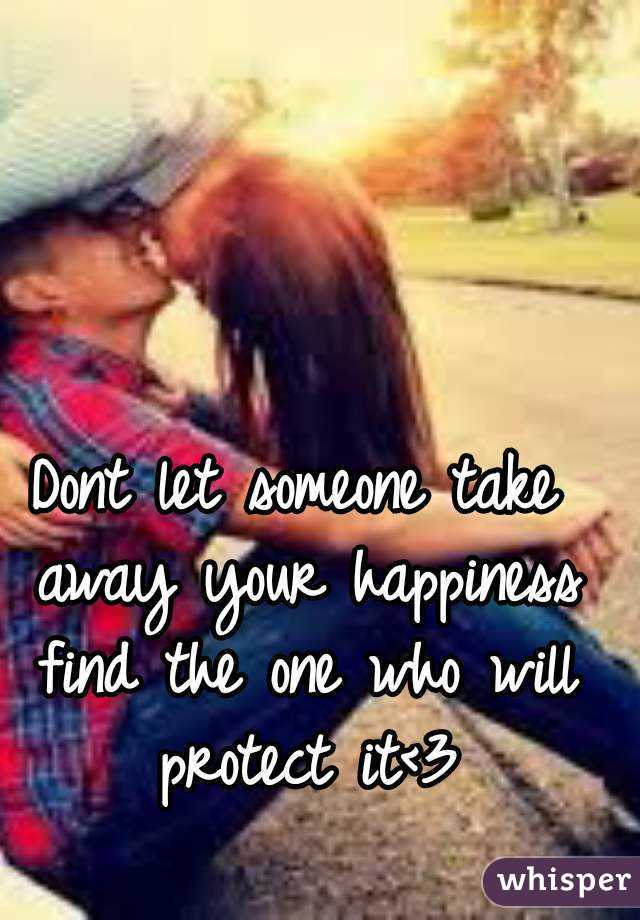 Dont let someone take away your happiness find the one who will protect it<3