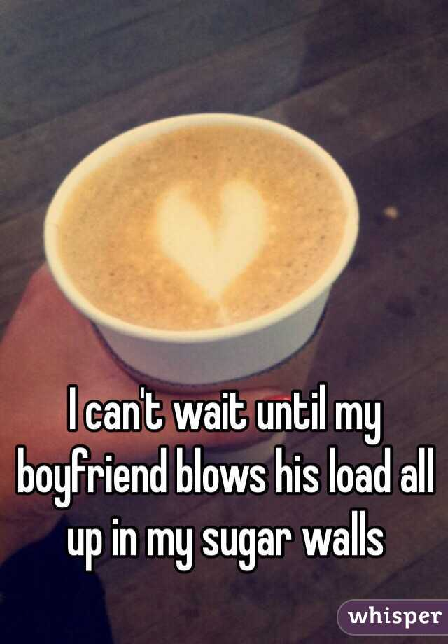 I can't wait until my boyfriend blows his load all up in my sugar walls