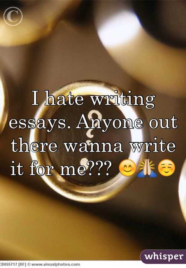 I hate writing essays. Anyone out there wanna write it for me??? 😊🙏☺️