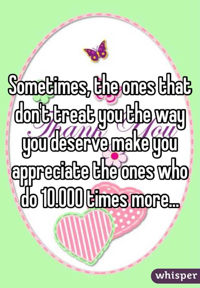 Sometimes, the ones that don't treat you the way you deserve make you appreciate the ones who do 10.000 times more...