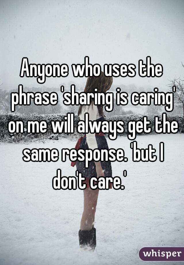 Anyone who uses the phrase 'sharing is caring' on me will always get the same response. 'but I don't care.'