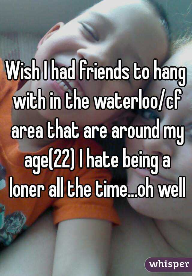 Wish I had friends to hang with in the waterloo/cf area that are around my age(22) I hate being a loner all the time...oh well