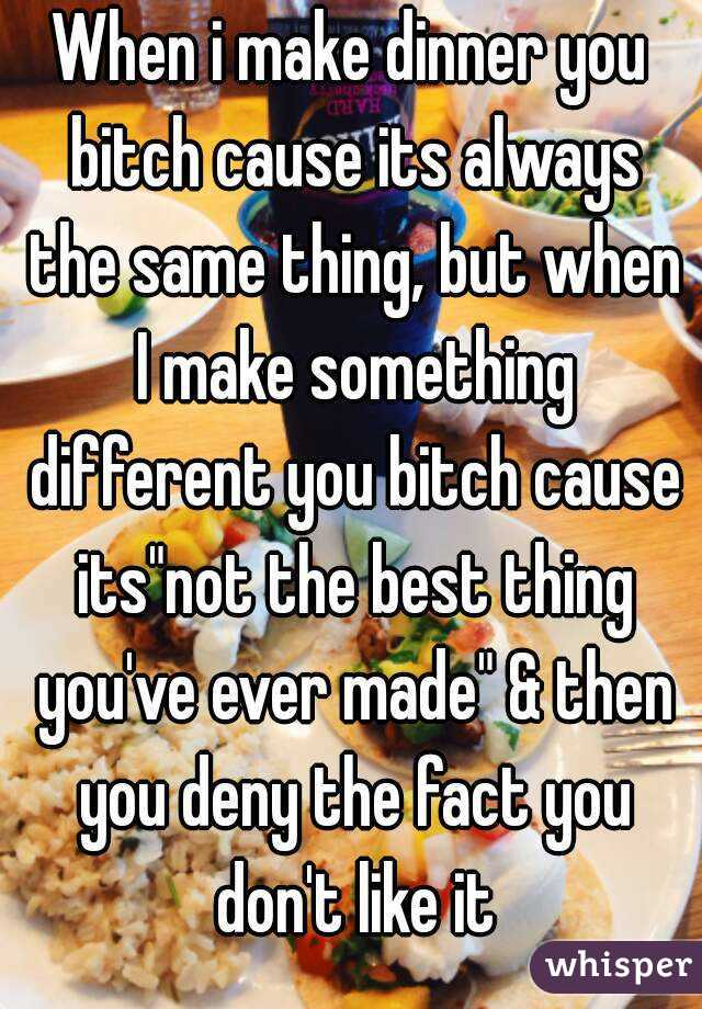 """When i make dinner you bitch cause its always the same thing, but when I make something different you bitch cause its""""not the best thing you've ever made"""" & then you deny the fact you don't like it"""
