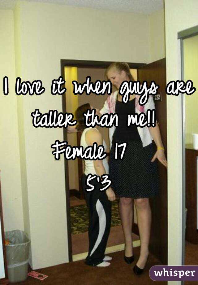 I love it when guys are taller than me!!   Female 17   5'3
