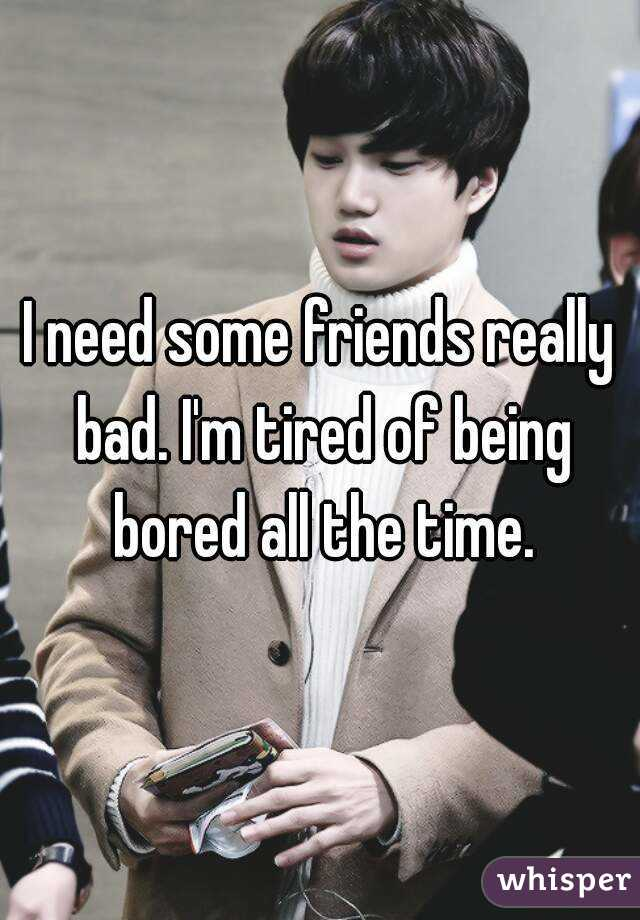 I need some friends really bad. I'm tired of being bored all the time.