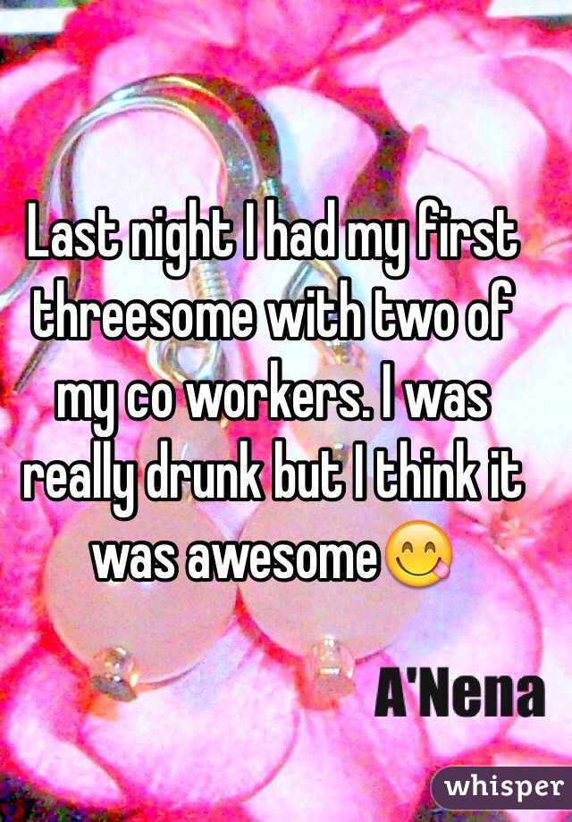 Last night I had my first threesome with two of my co workers. I was really drunk but I think it was awesome😋