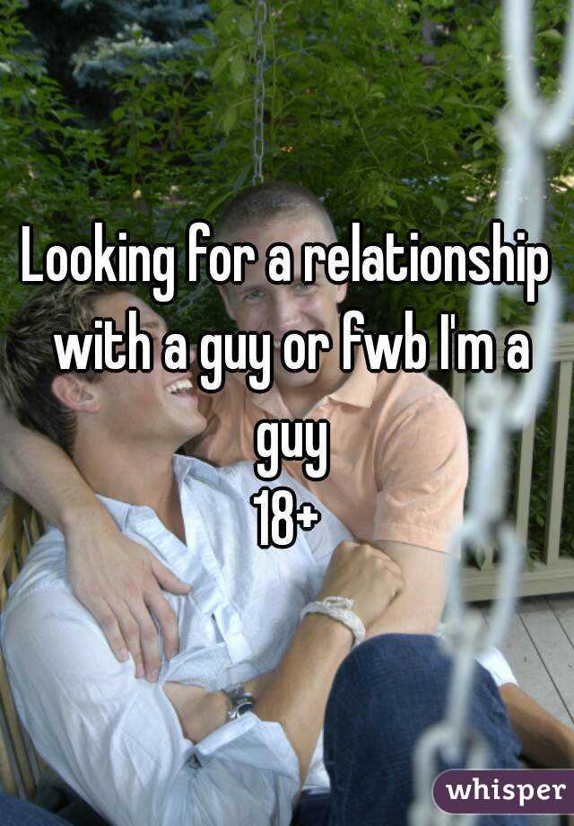 Looking for a relationship with a guy or fwb I'm a guy 18+