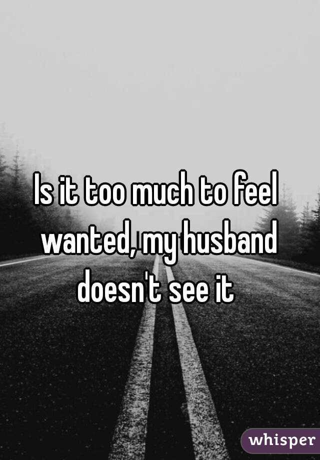 Is it too much to feel wanted, my husband doesn't see it