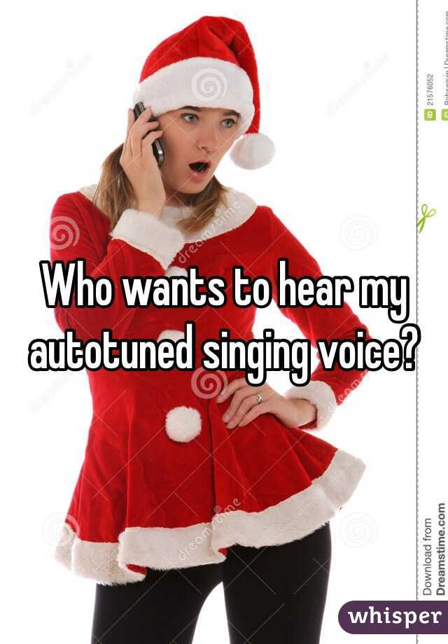 Who wants to hear my autotuned singing voice?