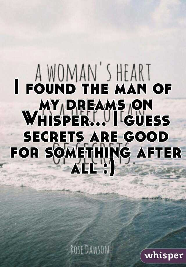 I found the man of my dreams on Whisper... I guess secrets are good for something after all :)