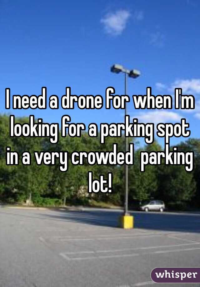 I need a drone for when I'm looking for a parking spot in a very crowded  parking lot!