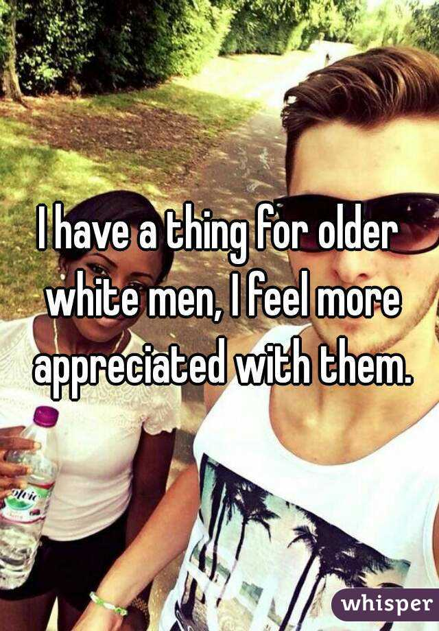 I have a thing for older white men, I feel more appreciated with them.