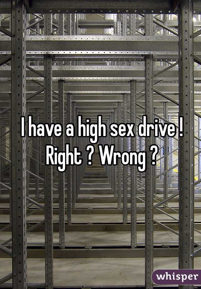 I have a high sex drive ! Right ? Wrong ?