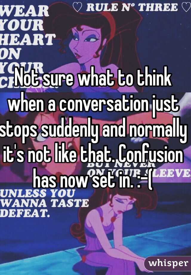 Not sure what to think when a conversation just stops suddenly and normally it's not like that. Confusion has now set in. :-(