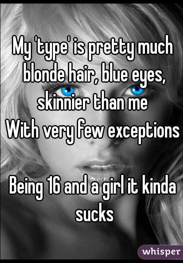 My 'type' is pretty much blonde hair, blue eyes, skinnier than me  With very few exceptions  Being 16 and a girl it kinda sucks