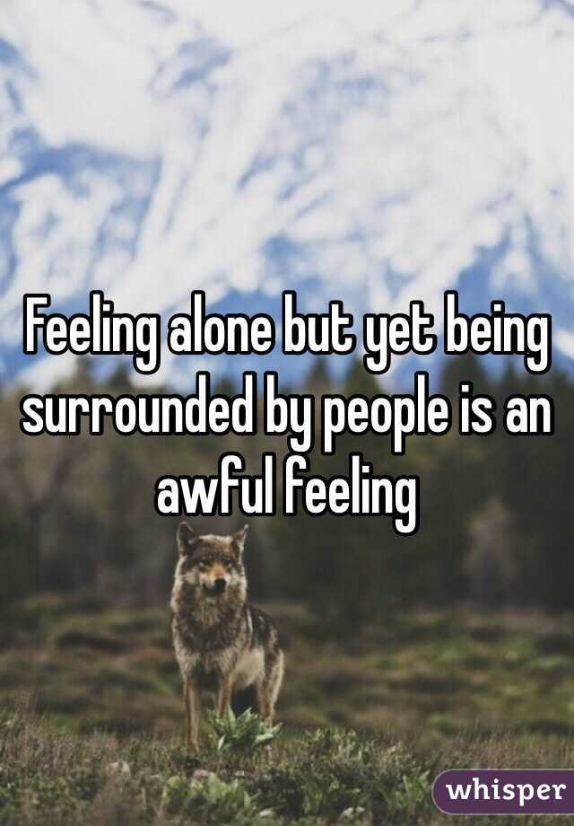 Feeling alone but yet being surrounded by people is an awful feeling