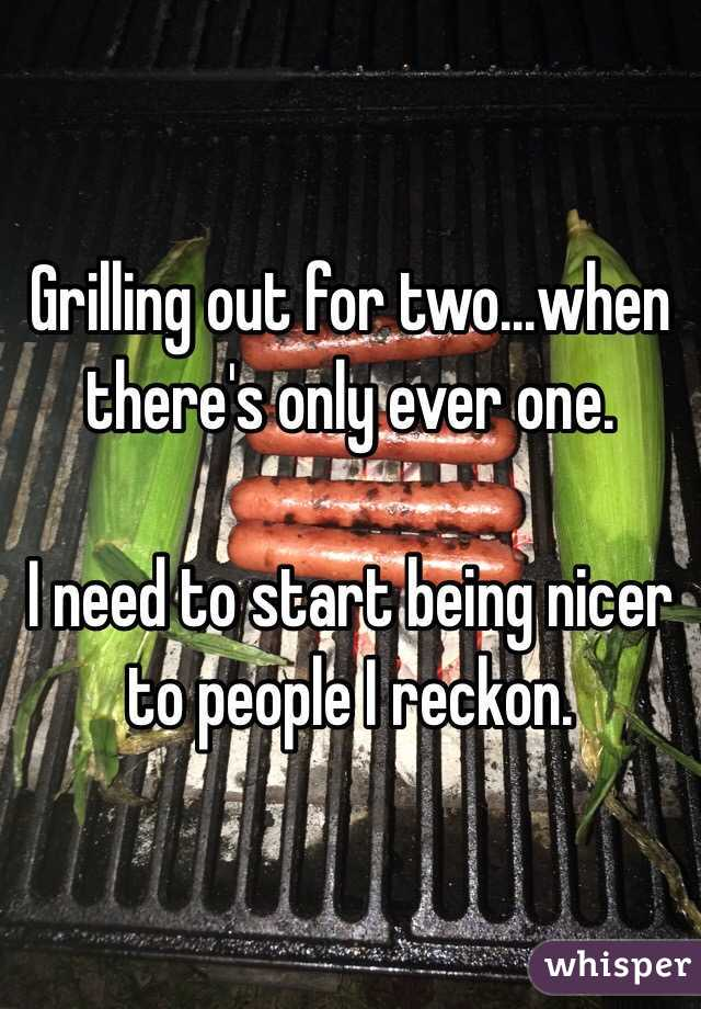Grilling out for two...when there's only ever one.   I need to start being nicer to people I reckon.