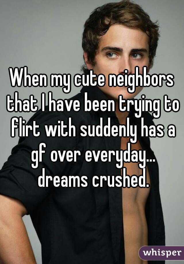 When my cute neighbors that I have been trying to flirt with suddenly has a gf over everyday... dreams crushed.