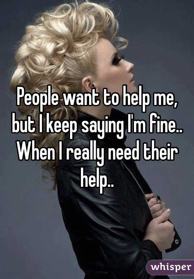 People want to help me, but I keep saying I'm fine.. When I really need their help..