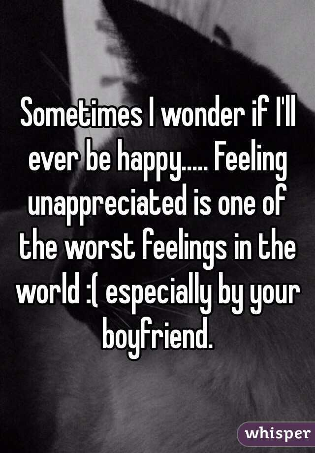 Sometimes I wonder if I'll ever be happy..... Feeling unappreciated is one of the worst feelings in the world :( especially by your boyfriend.