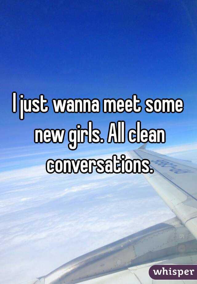 I just wanna meet some new girls. All clean conversations.