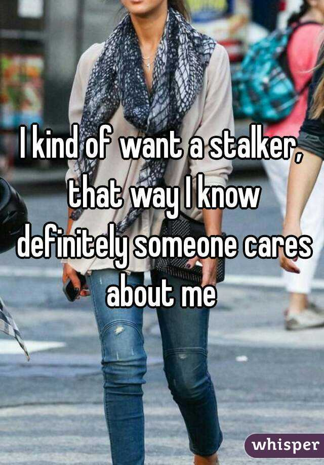 I kind of want a stalker, that way I know definitely someone cares about me