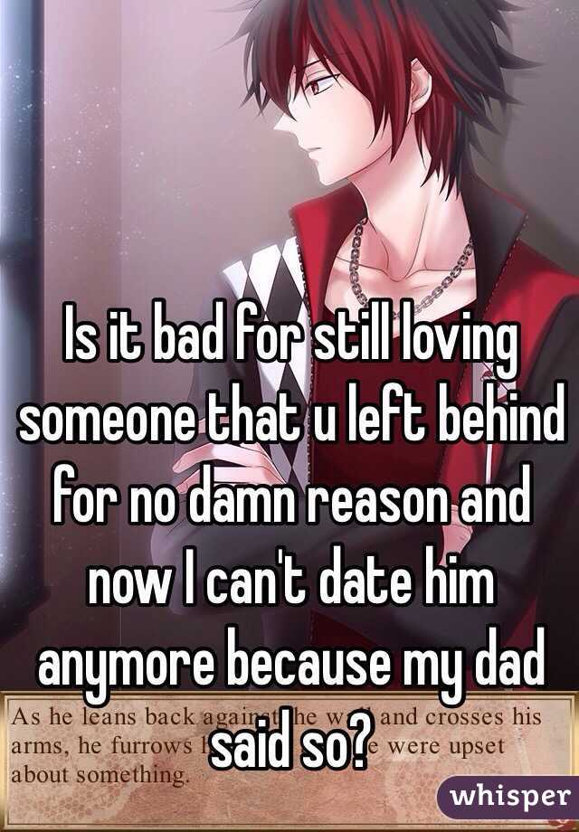 Is it bad for still loving someone that u left behind for no damn reason and now I can't date him anymore because my dad said so?