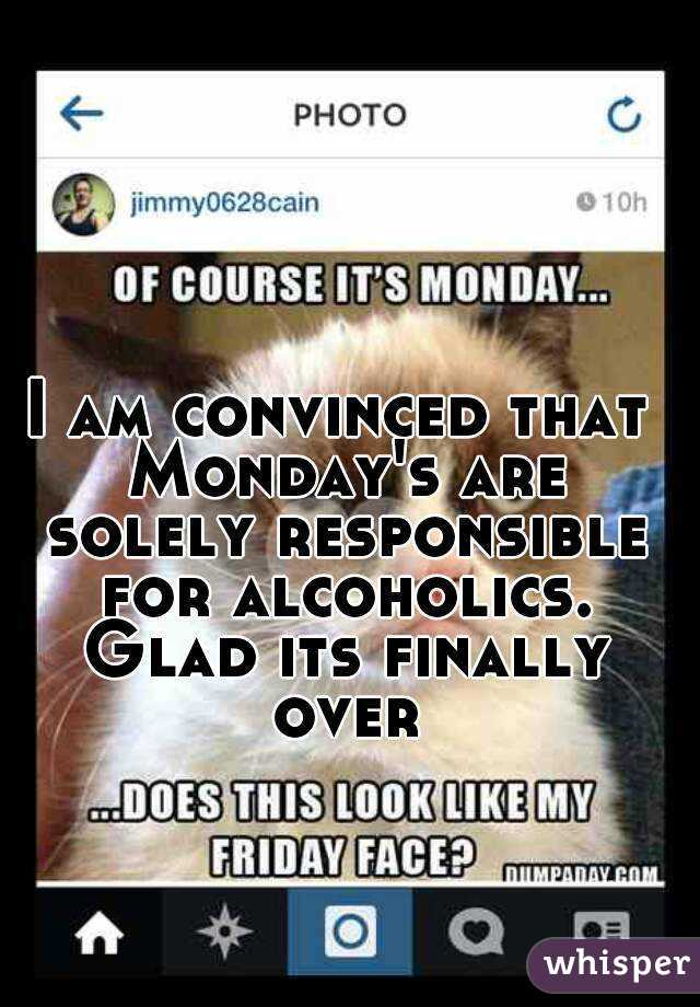I am convinced that Monday's are solely responsible for alcoholics. Glad its finally over