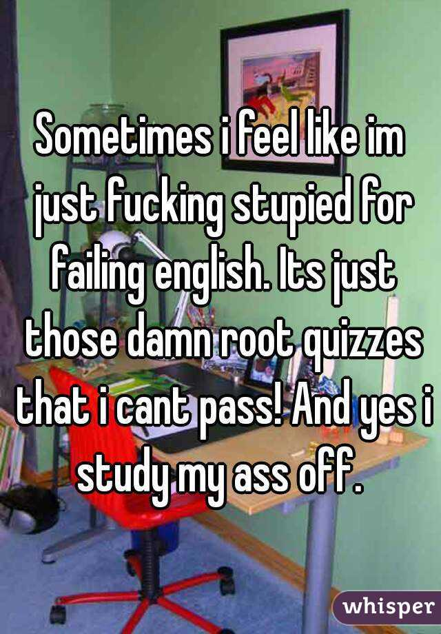 Sometimes i feel like im just fucking stupied for failing english. Its just those damn root quizzes that i cant pass! And yes i study my ass off.